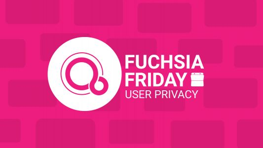 Fuchsia Friday: Respecting user privacy after all
