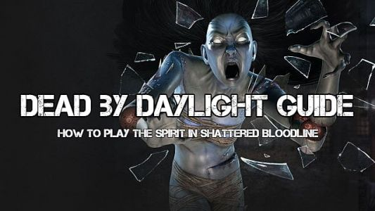 Dead By Daylight Shattered Bloodline Guide: Properly Playing the Spirit